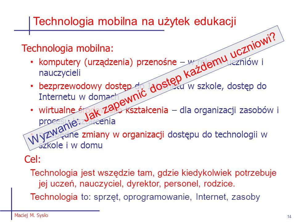 Maciej M. Sysło 14 Technologia mobilna na użytek edukacji Technologia mobilna: komputery (urządzenia) przenośne – w rękach uczniów i nauczycieli bezpr
