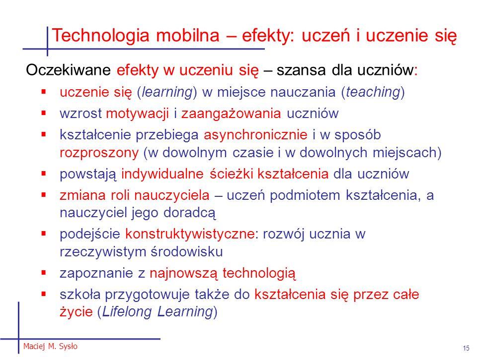 Maciej M. Sysło 15 Technologia mobilna – efekty: uczeń i uczenie się Oczekiwane efekty w uczeniu się – szansa dla uczniów: uczenie się (learning) w mi