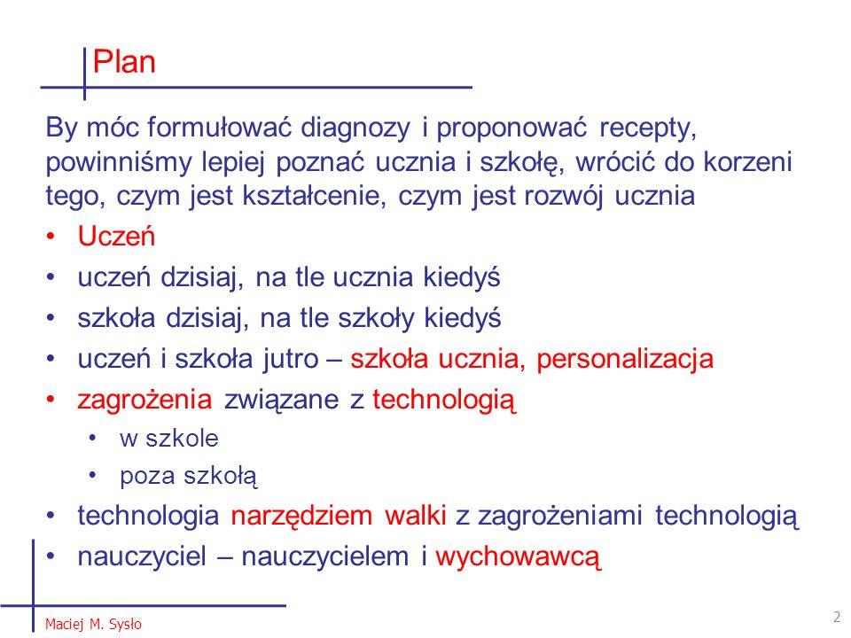 Plan 2 2 Maciej M. Sysło By móc formułować diagnozy i proponować recepty, powinniśmy lepiej poznać ucznia i szkołę, wrócić do korzeni tego, czym jest