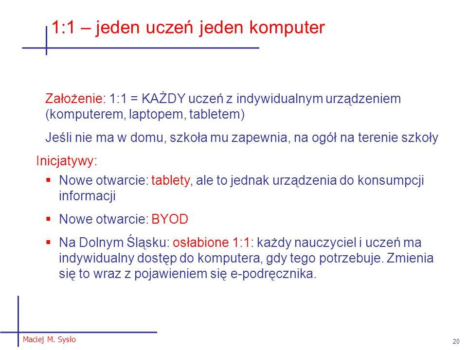 Maciej M. Sysło 20 1:1 – jeden uczeń jeden komputer Założenie: 1:1 = KAŻDY uczeń z indywidualnym urządzeniem (komputerem, laptopem, tabletem) Jeśli ni