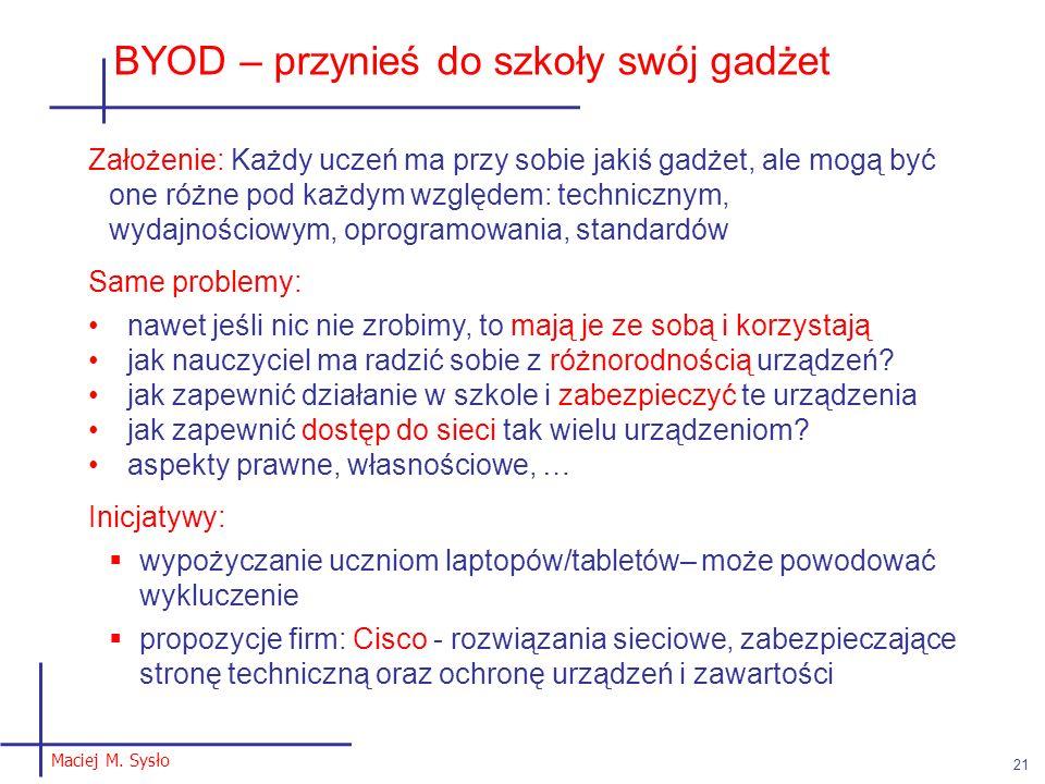 Maciej M. Sysło 21 BYOD – przynieś do szkoły swój gadżet Założenie: Każdy uczeń ma przy sobie jakiś gadżet, ale mogą być one różne pod każdym względem