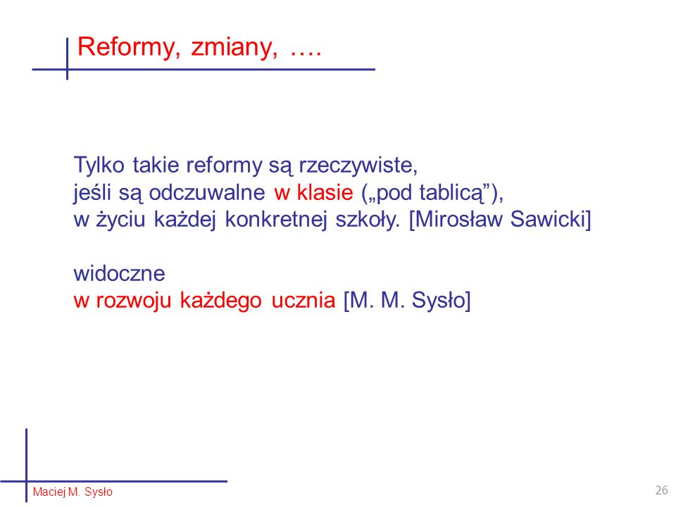 Reformy, zmiany, …. Maciej M. Sysło 26 Tylko takie reformy są rzeczywiste, jeśli są odczuwalne w klasie (pod tablicą), w życiu każdej konkretnej szkoł