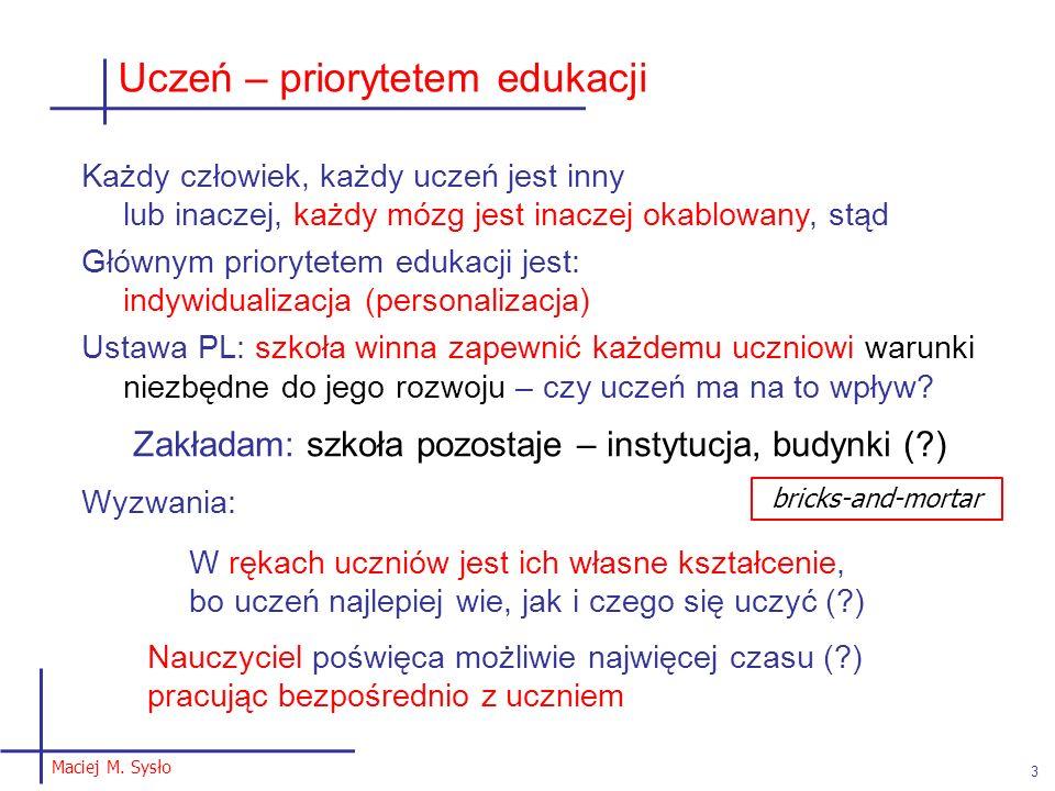 Maciej M. Sysło 3 Uczeń – priorytetem edukacji Każdy człowiek, każdy uczeń jest inny lub inaczej, każdy mózg jest inaczej okablowany, stąd Głównym pri
