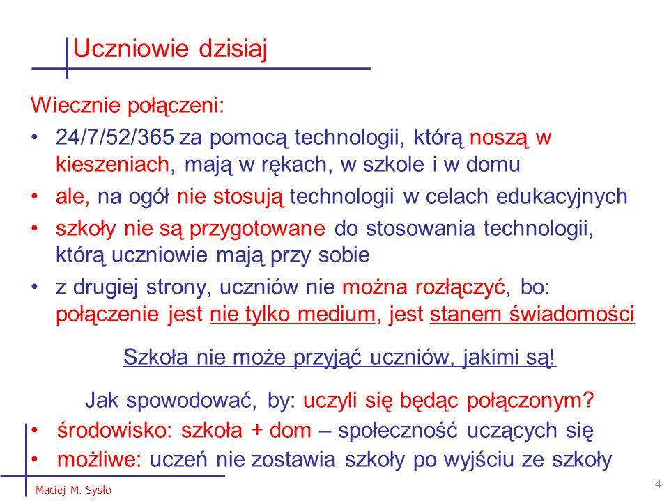 Uczniowie dzisiaj 4 4 Maciej M. Sysło Wiecznie połączeni: 24/7/52/365 za pomocą technologii, którą noszą w kieszeniach, mają w rękach, w szkole i w do