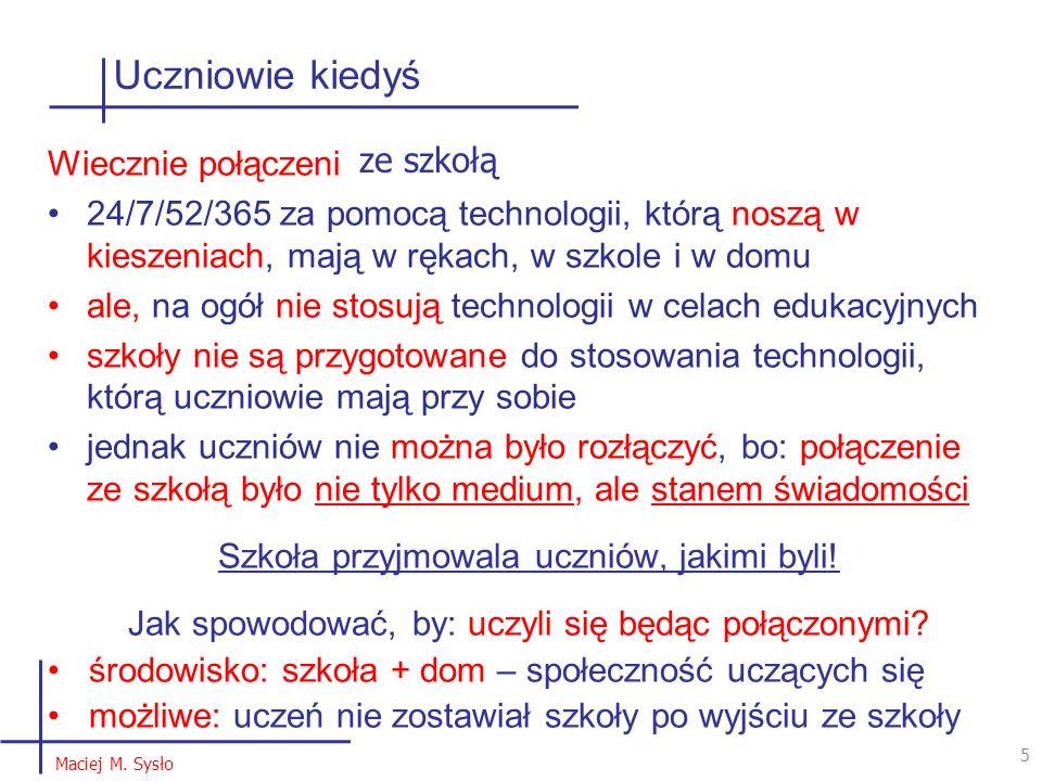 Uczniowie kiedyś 5 5 Maciej M. Sysło Wiecznie połączeni 24/7/52/365 za pomocą technologii, którą noszą w kieszeniach, mają w rękach, w szkole i w domu