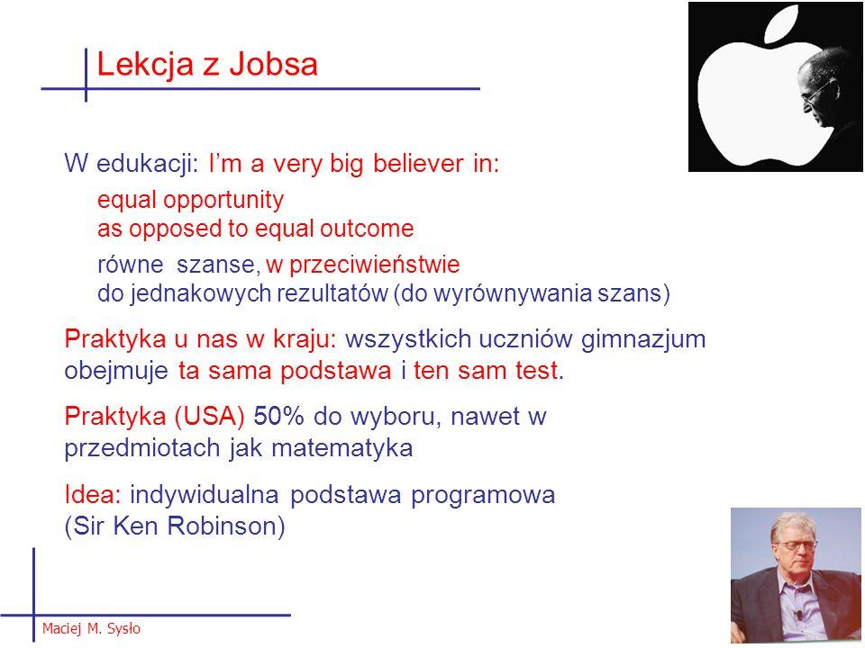 Maciej M. Sysło 9 Lekcja z Jobsa W edukacji: Im a very big believer in: equal opportunity as opposed to equal outcome równe szanse, w przeciwieństwie