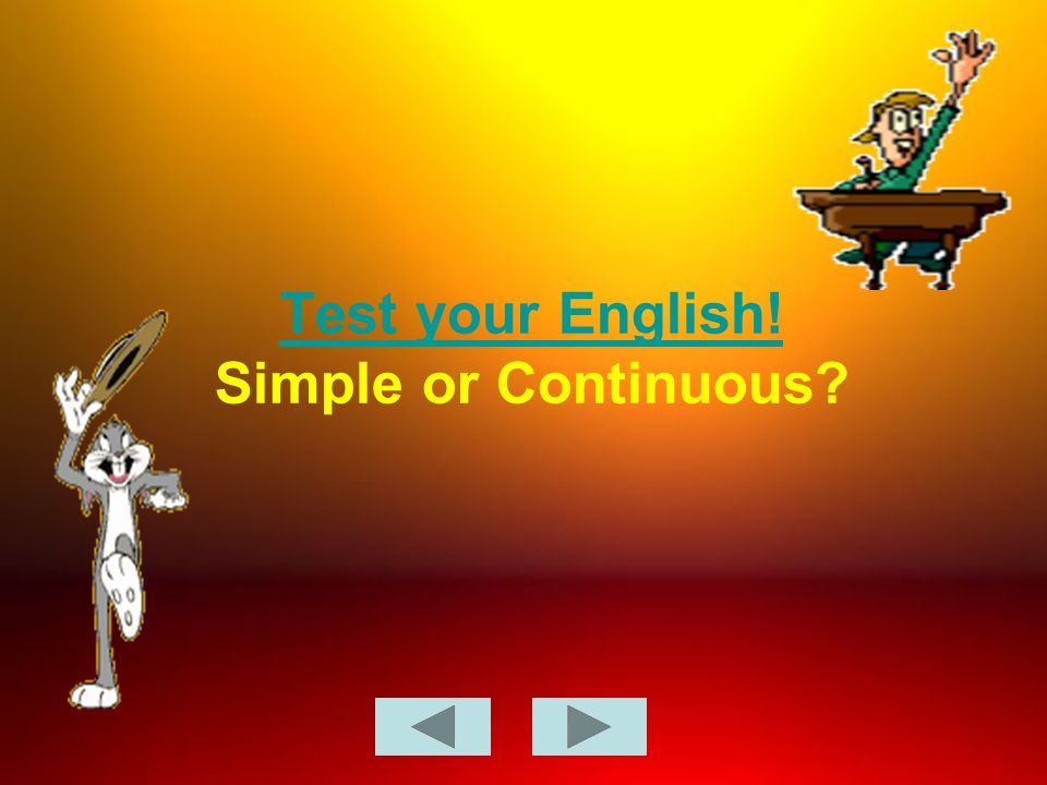 Test your English! Test your English! Simple or Continuous?
