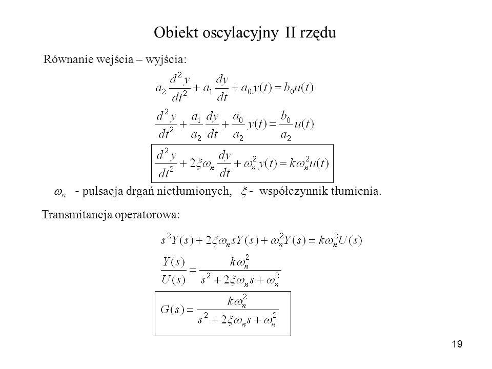19 Obiekt oscylacyjny II rzędu Równanie wejścia – wyjścia: Transmitancja operatorowa: n - pulsacja drgań nietłumionych, - współczynnik tłumienia.