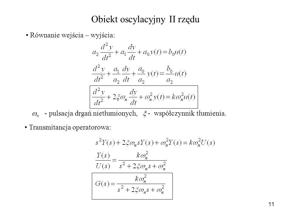 11 Obiekt oscylacyjny II rzędu Równanie wejścia – wyjścia: Transmitancja operatorowa: n - pulsacja drgań nietłumionych, - współczynnik tłumienia.