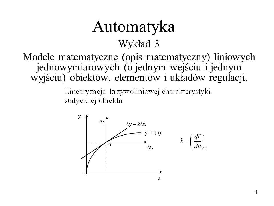 1 Automatyka Wykład 3 Modele matematyczne (opis matematyczny) liniowych jednowymiarowych (o jednym wejściu i jednym wyjściu) obiektów, elementów i ukł