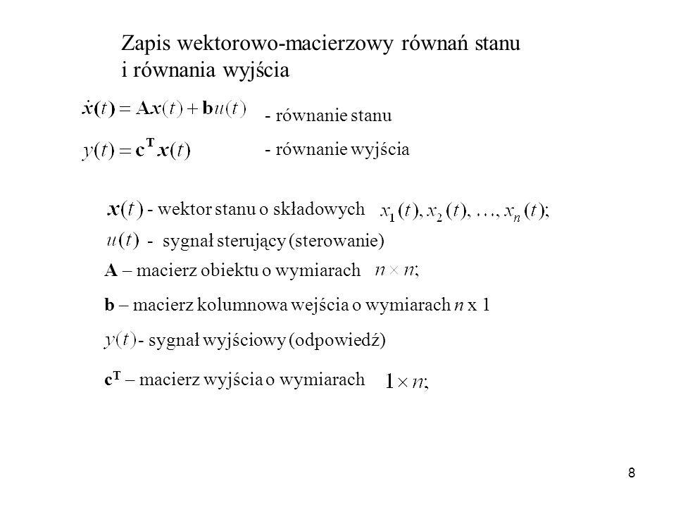 8 Zapis wektorowo-macierzowy równań stanu i równania wyjścia - równanie stanu - równanie wyjścia - wektor stanu o składowych A – macierz obiektu o wym