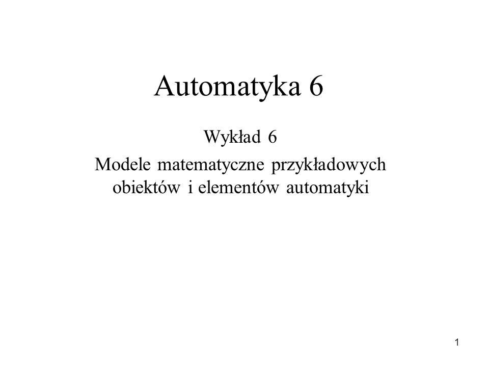 1 Automatyka 6 Wykład 6 Modele matematyczne przykładowych obiektów i elementów automatyki