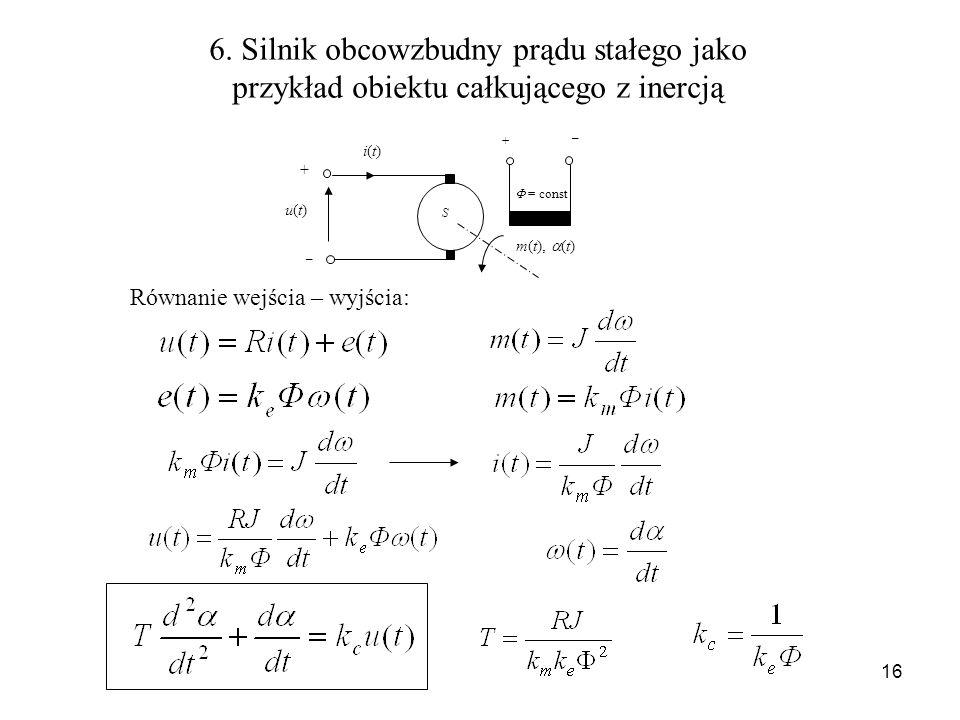 16 6. Silnik obcowzbudny prądu stałego jako przykład obiektu całkującego z inercją S u(t)u(t) i(t)i(t) m(t), (t) + _ + _ = const Równanie wejścia – wy