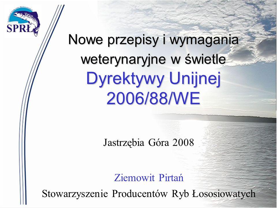 Nowe przepisy i wymagania weterynaryjne w świetle Dyrektywy Unijnej 2006/88/WE Jastrzębia Góra 2008 Ziemowit Pirtań Stowarzyszenie Producentów Ryb Łos