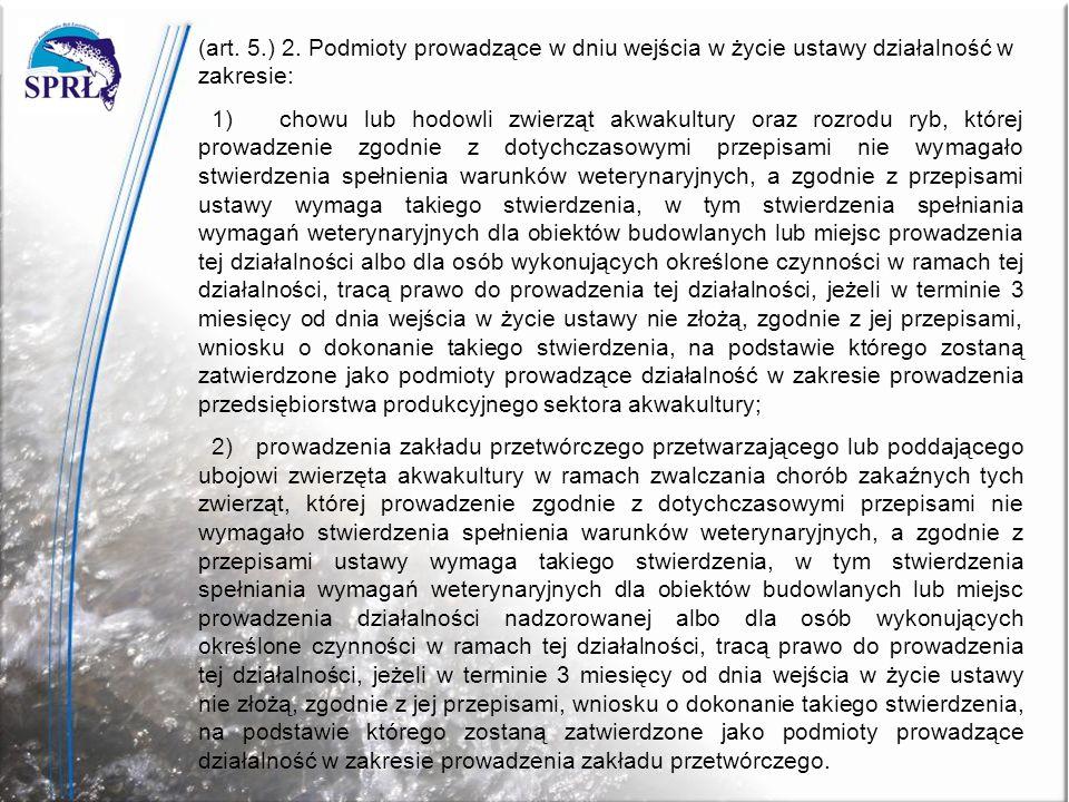 (art. 5.) 2. Podmioty prowadzące w dniu wejścia w życie ustawy działalność w zakresie: 1) chowu lub hodowli zwierząt akwakultury oraz rozrodu ryb, któ