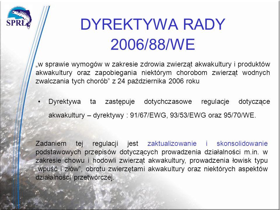DYREKTYWA RADY 2006/88/WE Dyrektywa ta zastępuje dotychczasowe regulacje dotyczące akwakultury – dyrektywy : 91/67/EWG, 93/53/EWG oraz 95/70/WE. w spr