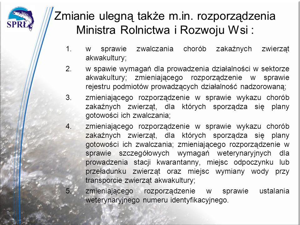 Zmianie ulegną także m.in. rozporządzenia Ministra Rolnictwa i Rozwoju Wsi : 1. w sprawie zwalczania chorób zakaźnych zwierząt akwakultury; 2. w spawi