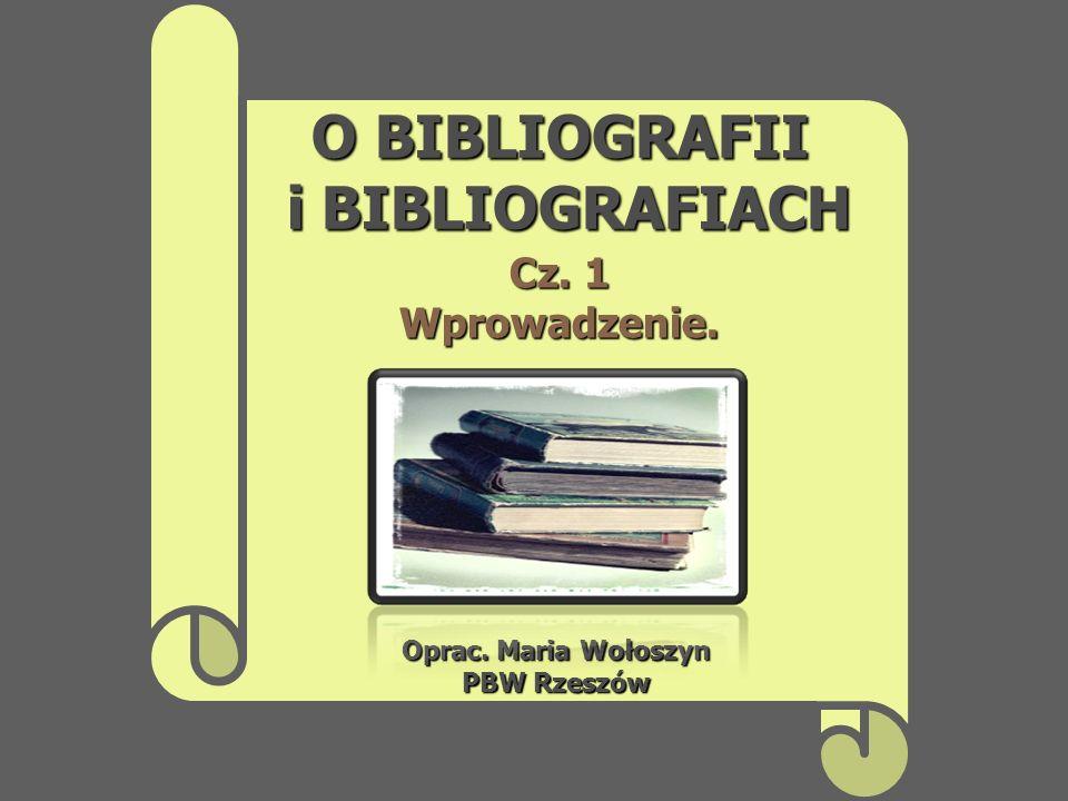 O BIBLIOGRAFII i BIBLIOGRAFIACH Oprac. Maria Wołoszyn PBW Rzeszów Cz. 1 Wprowadzenie.