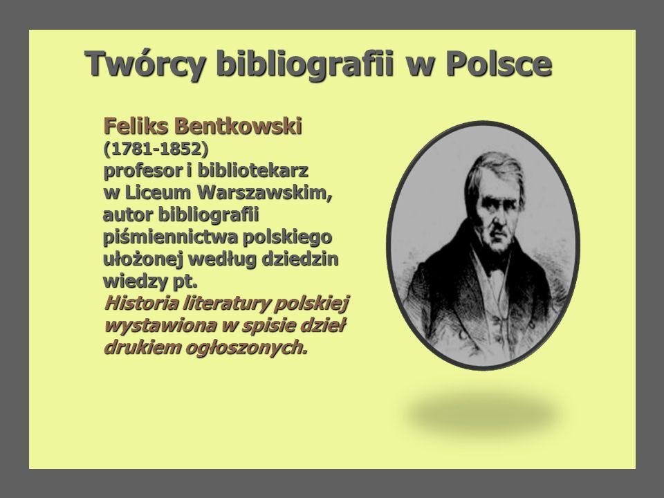 Twórcy bibliografii w Polsce Twórcy bibliografii w Polsce Feliks Bentkowski (1781-1852) profesor i bibliotekarz w Liceum Warszawskim, autor bibliograf