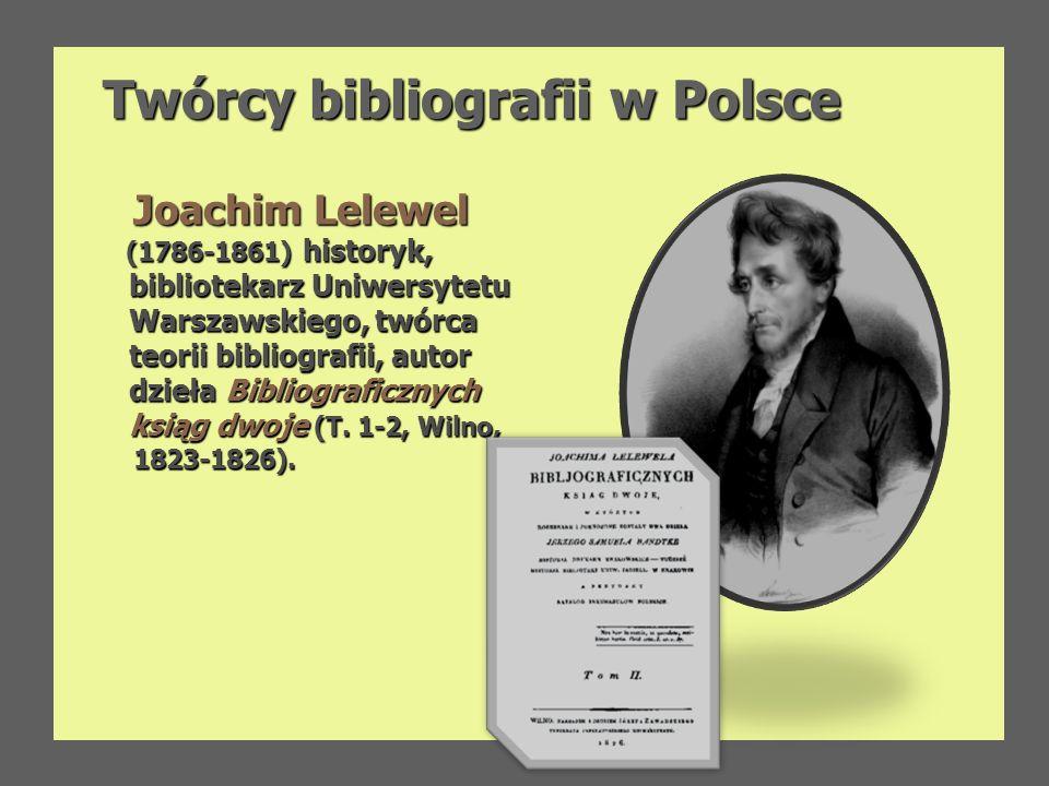 Twórcy bibliografii w Polsce Joachim Lelewel Joachim Lelewel (1786-1861) historyk, (1786-1861) historyk, bibliotekarz Uniwersytetu bibliotekarz Uniwer