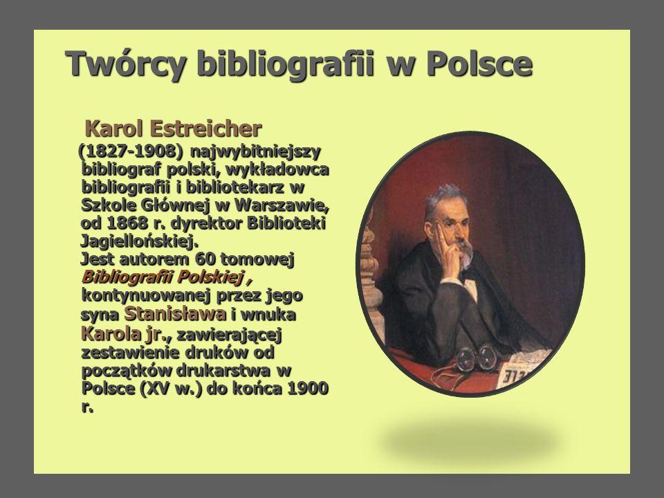 Twórcy bibliografii w Polsce Karol Estreicher Karol Estreicher (1827-1908) najwybitniejszy bibliograf polski, wykładowca bibliografii i bibliotekarz w