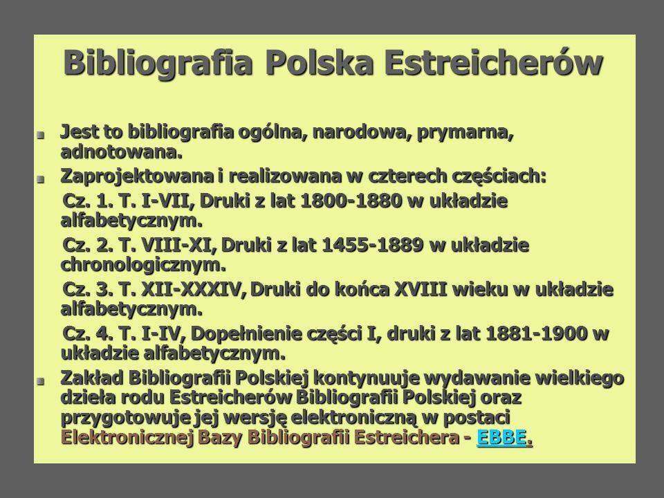 Bibliografia Polska Estreicherów Jest to bibliografia ogólna, narodowa, prymarna, adnotowana. Zaprojektowana i realizowana w czterech częściach: Cz. 1
