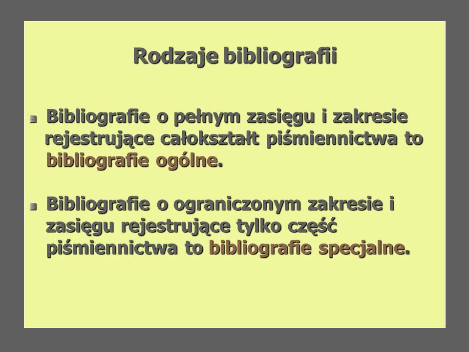 Rodzaje bibliografii Bibliografie o pełnym zasięgu i zakresie rejestrujące całokształt piśmiennictwa to bibliografie ogólne. rejestrujące całokształt