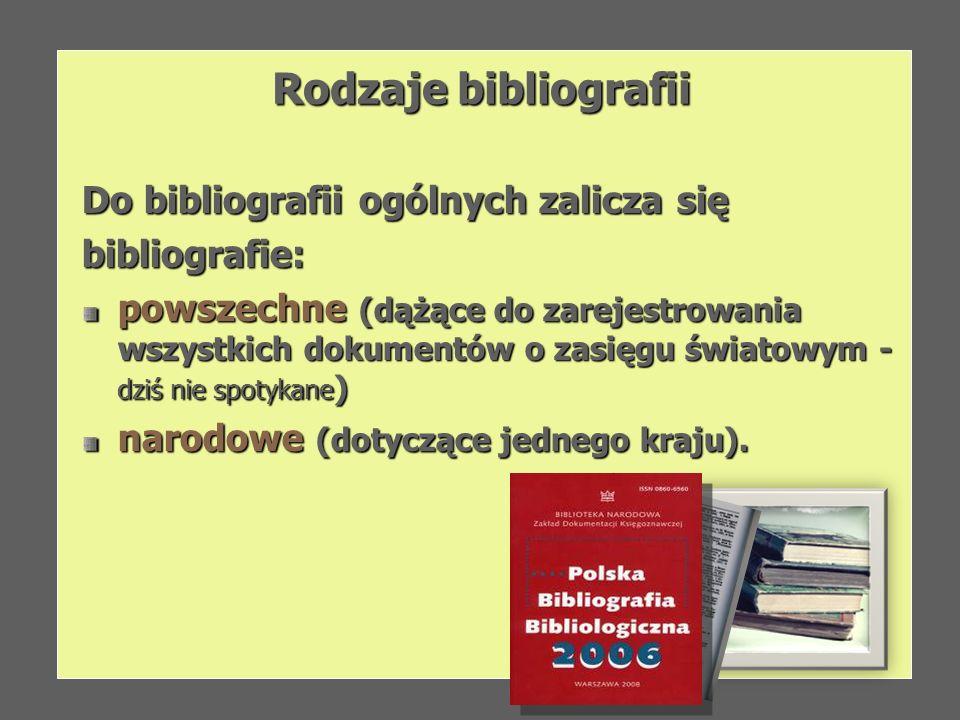 Rodzaje bibliografii Do bibliografii ogólnych zalicza się bibliografie: powszechne (dążące do zarejestrowania wszystkich dokumentów o zasięgu światowy