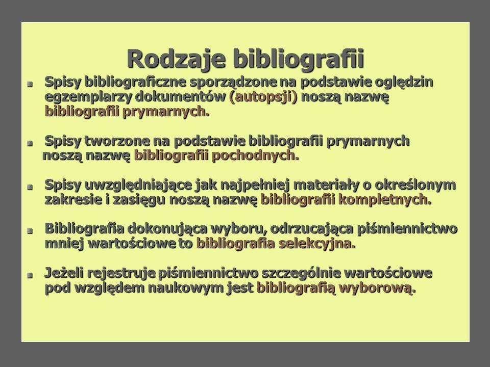 Rodzaje bibliografii Spisy bibliograficzne sporządzone na podstawie oględzin egzemplarzy dokumentów (autopsji) noszą nazwę bibliografii prymarnych. Sp