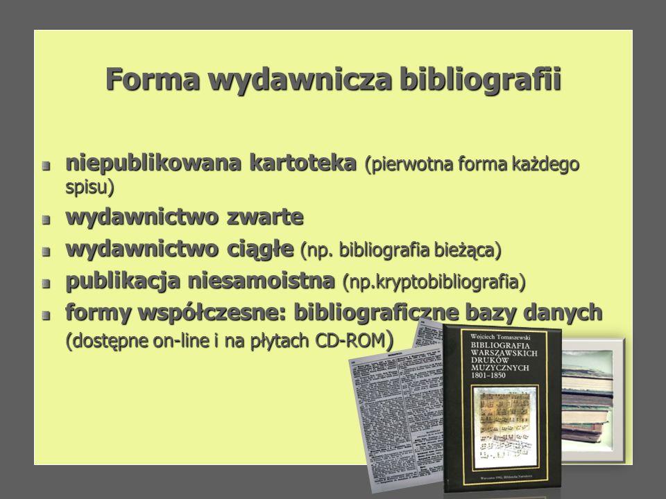 Forma wydawnicza bibliografii niepublikowana kartoteka (pierwotna forma każdego spisu) wydawnictwo zwarte wydawnictwo ciągłe (np. bibliografia bieżąca