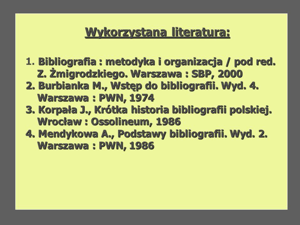 Wykorzystana literatura: Bibliografia : metodyka i organizacja / pod red. 1. Bibliografia : metodyka i organizacja / pod red. Z. Żmigrodzkiego. Warsza