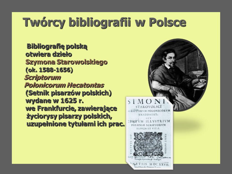 Twórcy bibliografii w Polsce Bibliografię polską Bibliografię polską otwiera dzieło otwiera dzieło Szymona Starowolskiego Szymona Starowolskiego (ok.