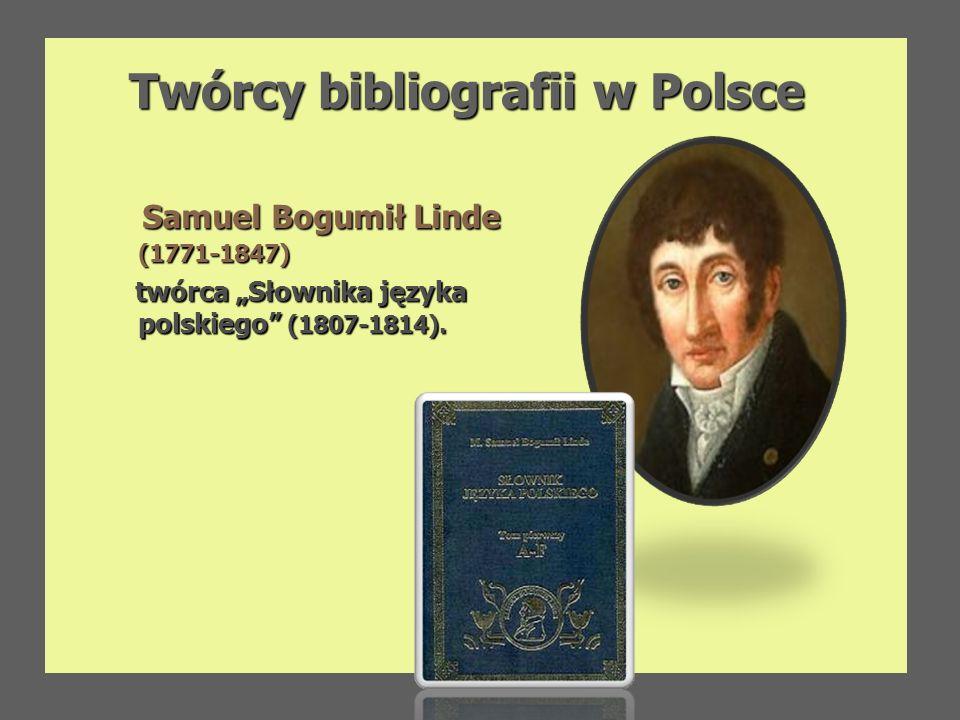 Twórcy bibliografii w Polsce Twórcy bibliografii w Polsce Samuel Bogumił Linde (1771-1847) Samuel Bogumił Linde (1771-1847) twórca Słownika języka pol