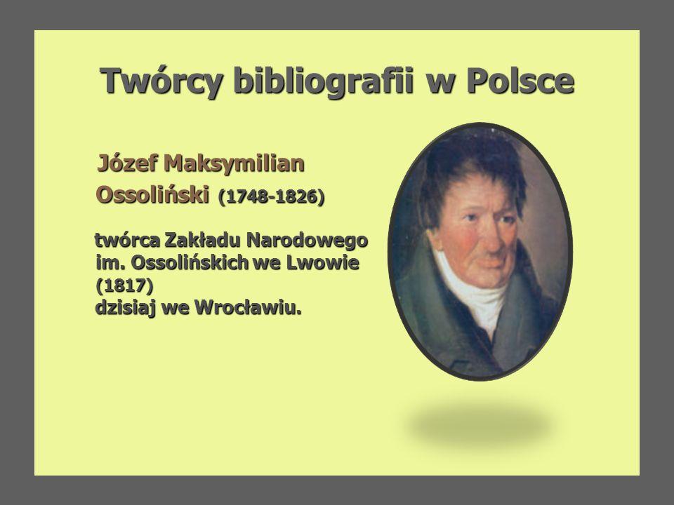 Twórcy bibliografii w Polsce Twórcy bibliografii w Polsce Feliks Bentkowski (1781-1852) profesor i bibliotekarz w Liceum Warszawskim, autor bibliografii piśmiennictwa polskiego ułożonej według dziedzin wiedzy pt.