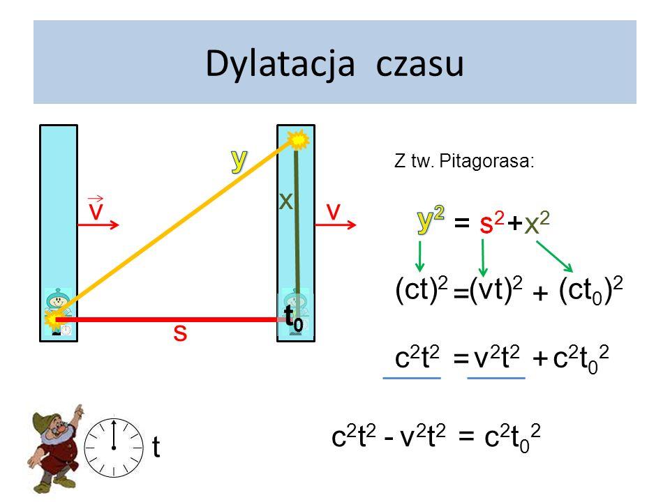 v Dylatacja czasu v s x t0t0 t c2t2c2t2 -v2t2v2t2 =c2t02c2t02 c2c2 t2t2 - v2v2 c2c2 t2t2 =t02t02 tt0t0 =1 -