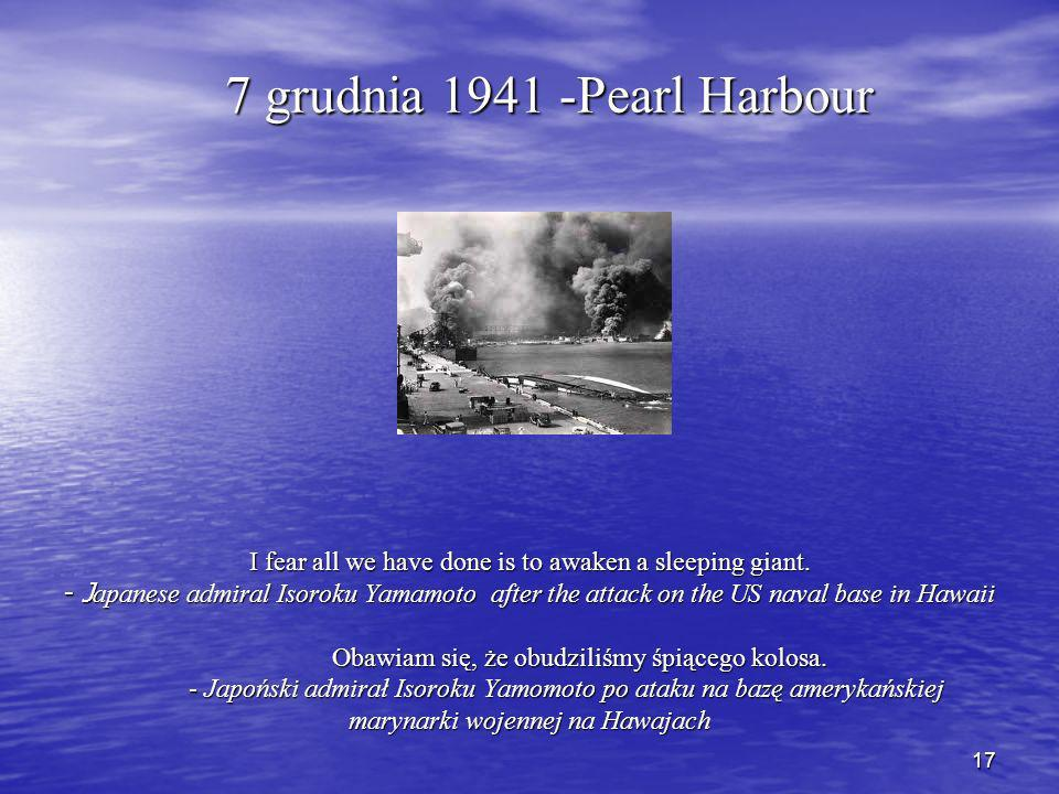 17 7 grudnia 1941 -Pearl Harbour I fear all we have done is to awaken a sleeping giant.