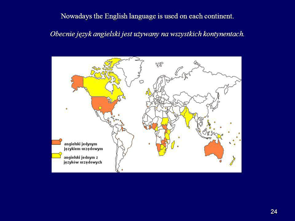 24 Nowadays the English language is used on each continent.