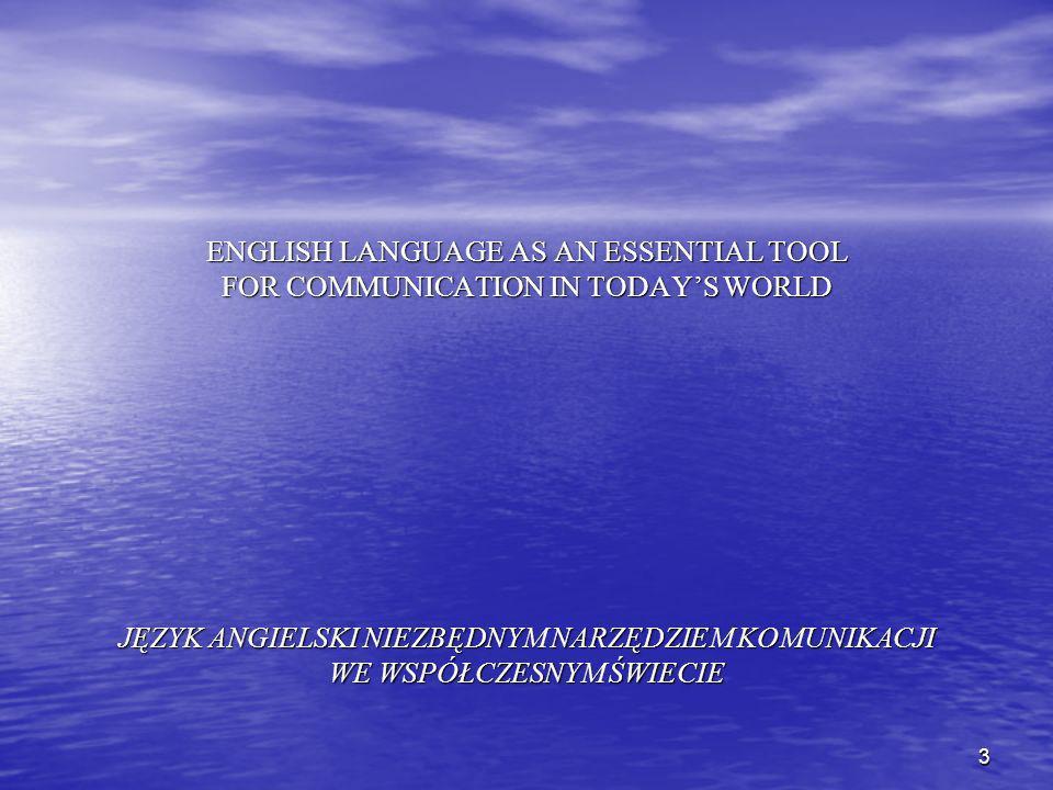 3 ENGLISH LANGUAGE AS AN ESSENTIAL TOOL FOR COMMUNICATION IN TODAYS WORLD JĘZYK ANGIELSKI NIEZBĘDNYM NARZĘDZIEM KOMUNIKACJI WE WSPÓŁCZESNYM ŚWIECIE