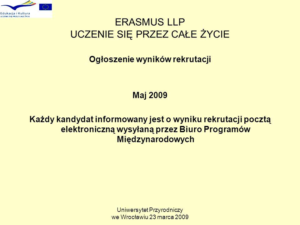 Uniwersytet Przyrodniczy we Wrocławiu 23 marca 2009 ERASMUS LLP UCZENIE SIĘ PRZEZ CAŁE ŻYCIE Ogłoszenie wyników rekrutacji Maj 2009 Każdy kandydat informowany jest o wyniku rekrutacji pocztą elektroniczną wysyłaną przez Biuro Programów Międzynarodowych