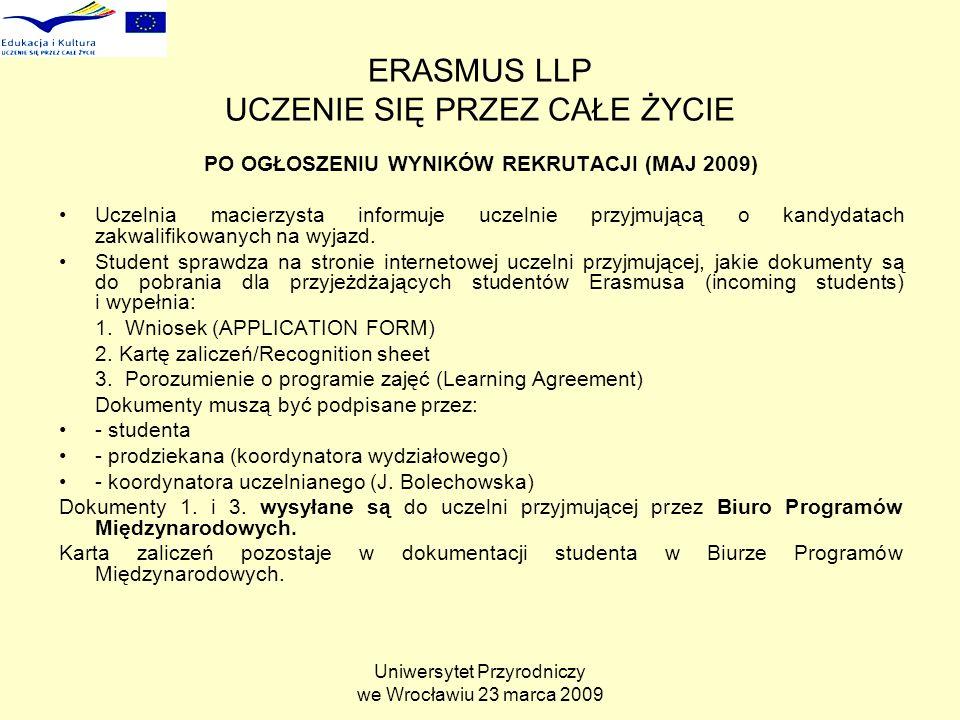 Uniwersytet Przyrodniczy we Wrocławiu 23 marca 2009 ERASMUS LLP UCZENIE SIĘ PRZEZ CAŁE ŻYCIE PO OGŁOSZENIU WYNIKÓW REKRUTACJI (MAJ 2009) Uczelnia macierzysta informuje uczelnie przyjmującą o kandydatach zakwalifikowanych na wyjazd.