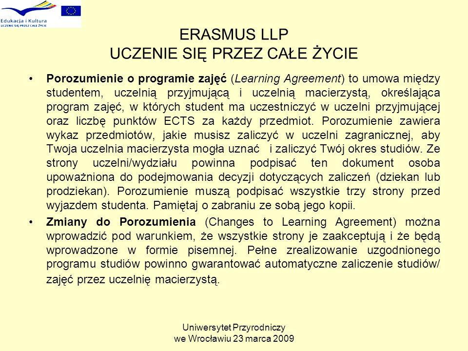 Uniwersytet Przyrodniczy we Wrocławiu 23 marca 2009 ERASMUS LLP UCZENIE SIĘ PRZEZ CAŁE ŻYCIE Porozumienie o programie zajęć (Learning Agreement) to umowa między studentem, uczelnią przyjmującą i uczelnią macierzystą, określająca program zajęć, w których student ma uczestniczyć w uczelni przyjmującej oraz liczbę punktów ECTS za każdy przedmiot.