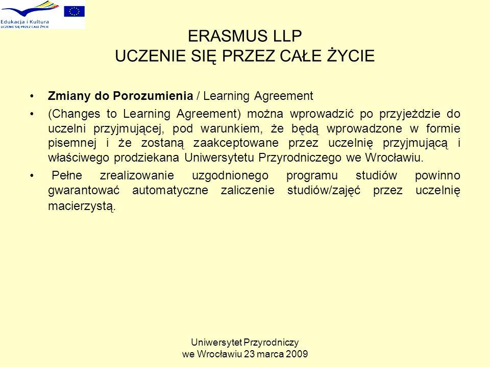 Uniwersytet Przyrodniczy we Wrocławiu 23 marca 2009 ERASMUS LLP UCZENIE SIĘ PRZEZ CAŁE ŻYCIE Zmiany do Porozumienia / Learning Agreement (Changes to Learning Agreement) można wprowadzić po przyjeżdzie do uczelni przyjmującej, pod warunkiem, że będą wprowadzone w formie pisemnej i że zostaną zaakceptowane przez uczelnię przyjmującą i właściwego prodziekana Uniwersytetu Przyrodniczego we Wrocławiu.