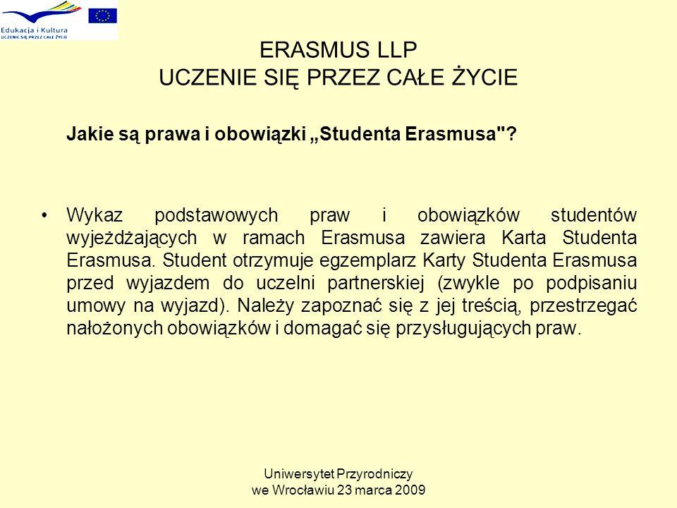 Uniwersytet Przyrodniczy we Wrocławiu 23 marca 2009 ERASMUS LLP UCZENIE SIĘ PRZEZ CAŁE ŻYCIE Jakie są prawa i obowiązki Studenta Erasmusa .