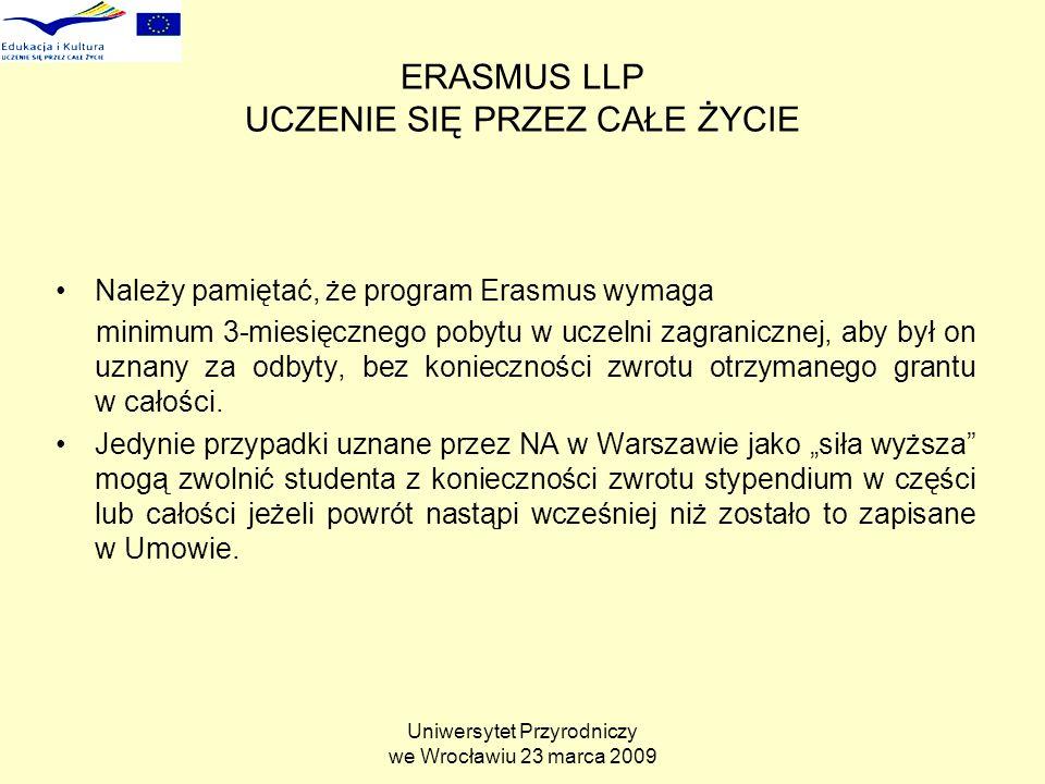 Uniwersytet Przyrodniczy we Wrocławiu 23 marca 2009 ERASMUS LLP UCZENIE SIĘ PRZEZ CAŁE ŻYCIE Należy pamiętać, że program Erasmus wymaga minimum 3-miesięcznego pobytu w uczelni zagranicznej, aby był on uznany za odbyty, bez konieczności zwrotu otrzymanego grantu w całości.