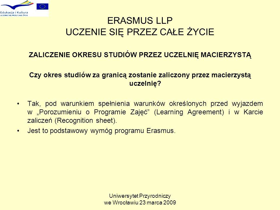 Uniwersytet Przyrodniczy we Wrocławiu 23 marca 2009 ERASMUS LLP UCZENIE SIĘ PRZEZ CAŁE ŻYCIE ZALICZENIE OKRESU STUDIÓW PRZEZ UCZELNIĘ MACIERZYSTĄ Czy okres studiów za granicą zostanie zaliczony przez macierzystą uczelnię.
