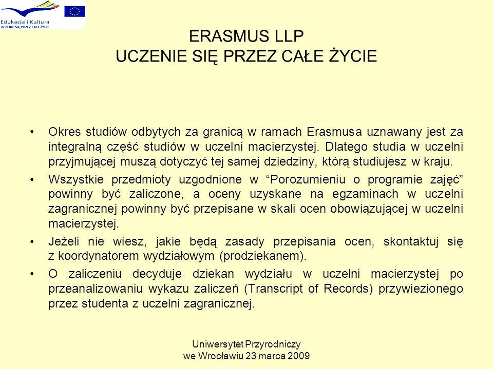 Uniwersytet Przyrodniczy we Wrocławiu 23 marca 2009 ERASMUS LLP UCZENIE SIĘ PRZEZ CAŁE ŻYCIE Okres studiów odbytych za granicą w ramach Erasmusa uznawany jest za integralną część studiów w uczelni macierzystej.