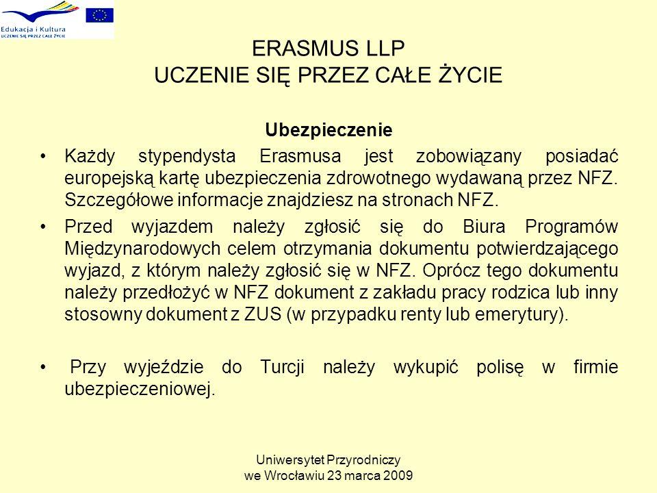 Uniwersytet Przyrodniczy we Wrocławiu 23 marca 2009 ERASMUS LLP UCZENIE SIĘ PRZEZ CAŁE ŻYCIE Ubezpieczenie Każdy stypendysta Erasmusa jest zobowiązany posiadać europejską kartę ubezpieczenia zdrowotnego wydawaną przez NFZ.