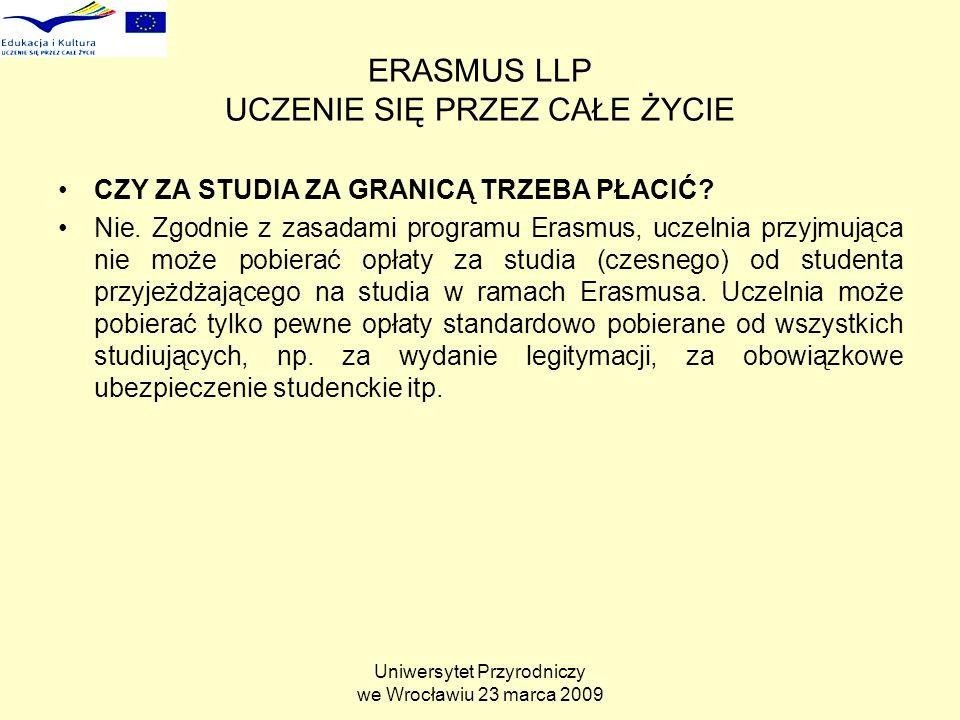 Uniwersytet Przyrodniczy we Wrocławiu 23 marca 2009 ERASMUS LLP UCZENIE SIĘ PRZEZ CAŁE ŻYCIE CZY ZA STUDIA ZA GRANICĄ TRZEBA PŁACIĆ.