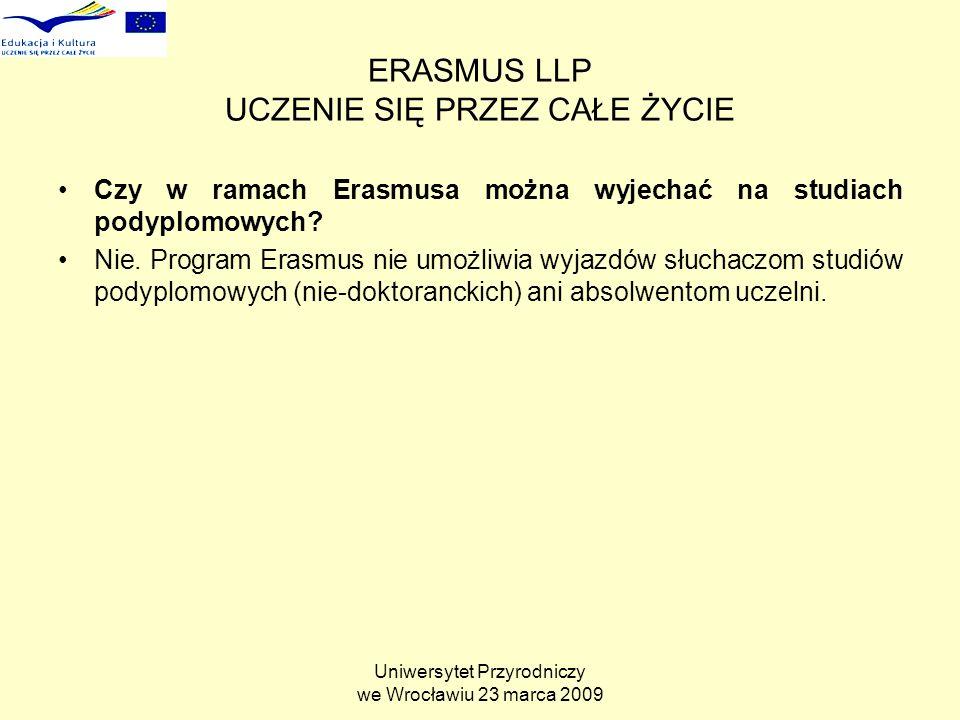 Uniwersytet Przyrodniczy we Wrocławiu 23 marca 2009 ERASMUS LLP UCZENIE SIĘ PRZEZ CAŁE ŻYCIE Czy w ramach Erasmusa można wyjechać na studiach podyplomowych.