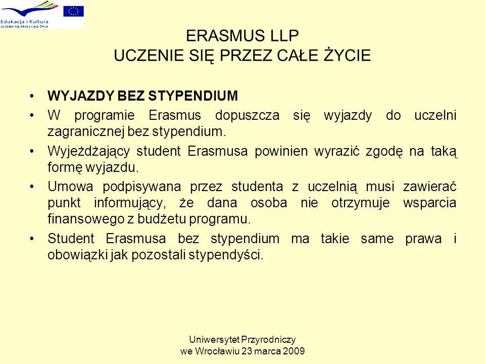 Uniwersytet Przyrodniczy we Wrocławiu 23 marca 2009 ERASMUS LLP UCZENIE SIĘ PRZEZ CAŁE ŻYCIE WYJAZDY BEZ STYPENDIUM W programie Erasmus dopuszcza się wyjazdy do uczelni zagranicznej bez stypendium.